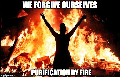 WE FORGIVE OURSELVES PURIFICATION BY FIRE | made w/ Imgflip meme maker