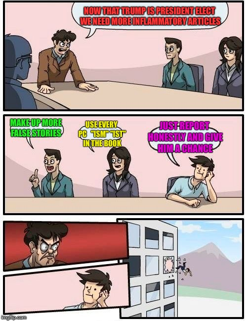 "Boardroom Meeting Suggestion Meme | NOW THAT TRUMP IS PRESIDENT ELECT WE NEED MORE INFLAMMATORY ARTICLES MAKE UP MORE FALSE STORIES USE EVERY PC   ""ISM"" ""IST"" IN THE BOOK JUST  
