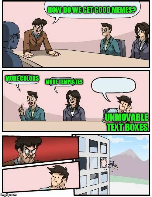 Boardroom Meeting Suggestion Meme | HOW DO WE GET GOOD MEMES? MORE COLORS MORE TEMPLATES UNMOVABLE TEXT BOXES | image tagged in memes,boardroom meeting suggestion | made w/ Imgflip meme maker