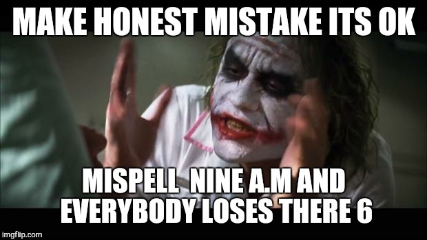 And everybody loses their minds Meme | MAKE HONEST MISTAKE ITS OK MISPELL  NINE A.M AND EVERYBODY LOSES THERE 6 | image tagged in memes,and everybody loses their minds | made w/ Imgflip meme maker