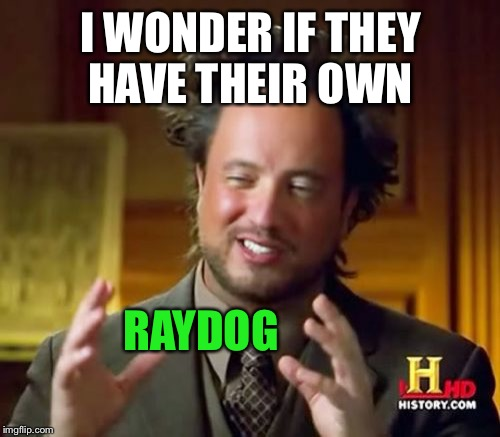 Ancient Aliens Meme | I WONDER IF THEY HAVE THEIR OWN RAYDOG | image tagged in memes,ancient aliens | made w/ Imgflip meme maker