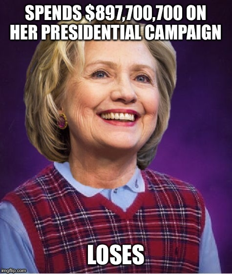 So November 9, 2016 but | SPENDS $897,700,700 ON HER PRESIDENTIAL CAMPAIGN LOSES | image tagged in memes,funny,bad luck brian | made w/ Imgflip meme maker