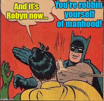 Robin Goes Transgender... | And it's Robyn now... You're robbin yourself of manhood! | image tagged in memes,batman slapping robin | made w/ Imgflip meme maker