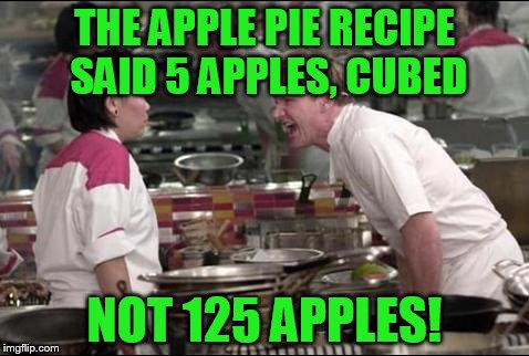 Angry Chef Gordon Ramsay Meme | THE APPLE PIE RECIPE SAID 5 APPLES, CUBED NOT 125 APPLES! | image tagged in memes,angry chef gordon ramsay | made w/ Imgflip meme maker