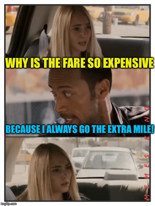 The Rock Driving - Sara Reaction | WHY IS THE FARE SO EXPENSIVE BECAUSE I ALWAYS GO THE EXTRA MILE! | image tagged in the rock driving - sara reaction | made w/ Imgflip meme maker