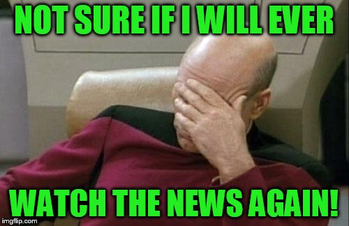 Captain Picard Facepalm Meme | NOT SURE IF I WILL EVER WATCH THE NEWS AGAIN! | image tagged in memes,captain picard facepalm | made w/ Imgflip meme maker