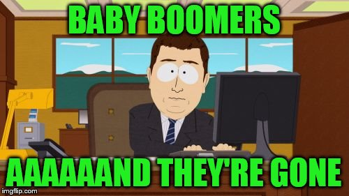 Aaaaand Its Gone Meme | BABY BOOMERS AAAAAAND THEY'RE GONE | image tagged in memes,aaaaand its gone | made w/ Imgflip meme maker