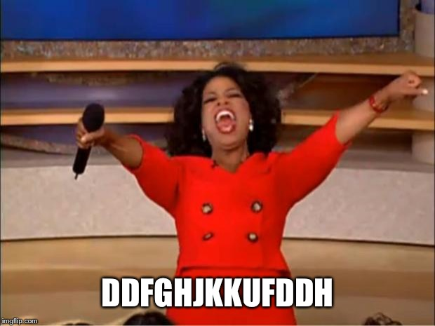 Oprah You Get A Meme | DDFGHJKKUFDDH | image tagged in memes,oprah you get a | made w/ Imgflip meme maker
