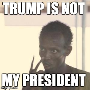 Look At Me Meme | TRUMP IS NOT MY PRESIDENT | image tagged in memes,look at me | made w/ Imgflip meme maker