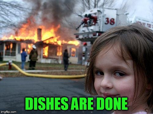 Disaster Girl Meme | DISHES ARE DONE | image tagged in memes,disaster girl | made w/ Imgflip meme maker