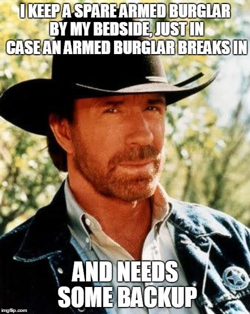 I KEEP A SPARE ARMED BURGLAR BY MY BEDSIDE, JUST IN CASE AN ARMED BURGLAR BREAKS IN AND NEEDS SOME BACKUP | made w/ Imgflip meme maker