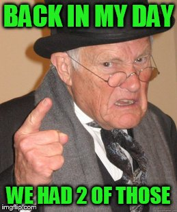 Back In My Day Meme | BACK IN MY DAY WE HAD 2 OF THOSE | image tagged in memes,back in my day | made w/ Imgflip meme maker