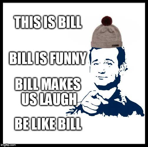 Be Like Bill | THIS IS BILL BILL IS FUNNY BILL MAKES US LAUGH BE LIKE BILL | image tagged in be like bill,bill murray,laughs,funny,funny meme,bill murray movies | made w/ Imgflip meme maker