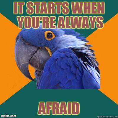 IT STARTS WHEN YOU'RE ALWAYS AFRAID | made w/ Imgflip meme maker