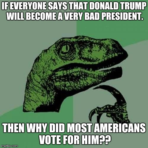 Philosoraptor | IF EVERYONE SAYS THAT DONALD TRUMP WILL BECOME A VERY BAD PRESIDENT. THEN WHY DID MOST AMERICANS VOTE FOR HIM?? | image tagged in memes,philosoraptor | made w/ Imgflip meme maker