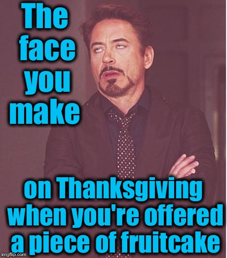 Face You Make Robert Downey Jr Meme | The face you make on Thanksgiving when you're offered a piece of fruitcake | image tagged in memes,face you make robert downey jr,evilmandoevil,funny | made w/ Imgflip meme maker