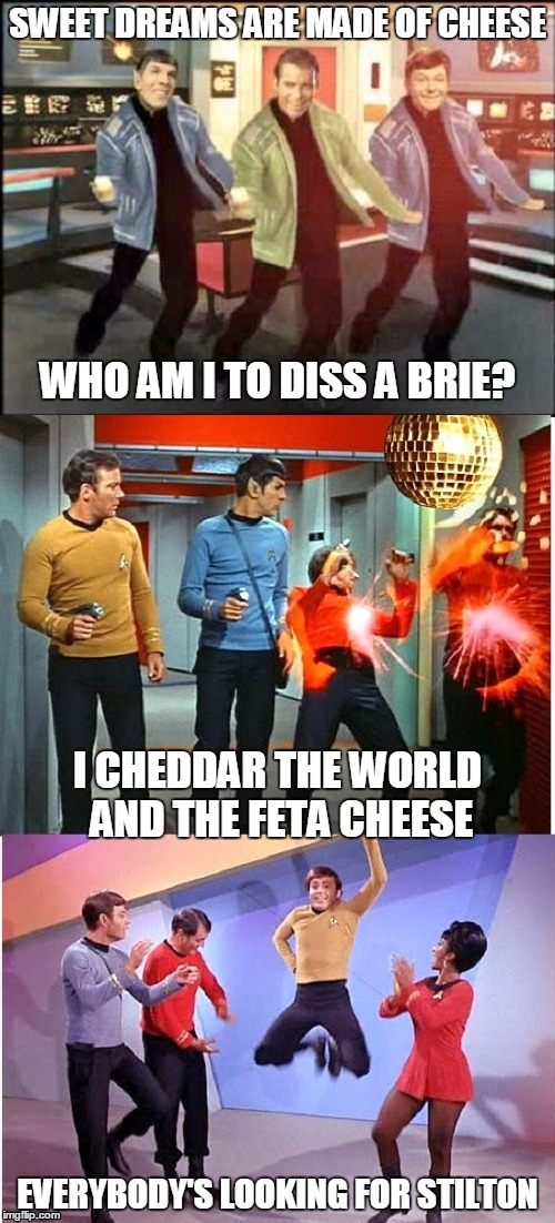 time for sci-fi cheese punnery | SWEET DREAMS ARE MADE OF CHEESE EVERYBODY'S LOOKING FOR STILTON WHO AM I TO DISS A BRIE? I CHEDDAR THE WORLD AND THE FETA CHEESE | image tagged in star trek,pop music,pop culture,memes,sweet dreams,sweet dreams are made of cheese | made w/ Imgflip meme maker