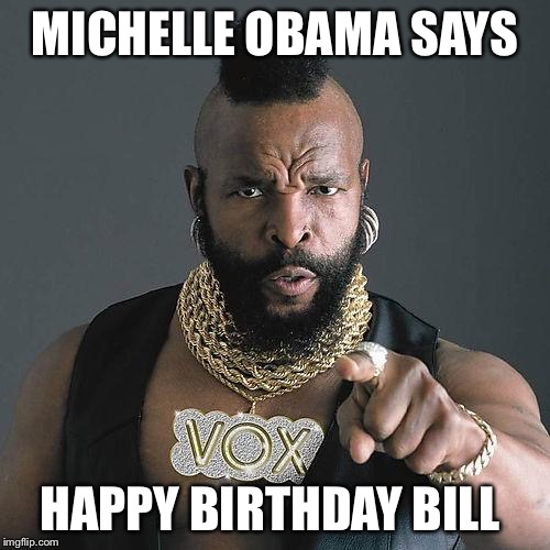 MrT Birthday meme | MICHELLE OBAMA SAYS HAPPY BIRTHDAY BILL | image tagged in mrt birthday meme | made w/ Imgflip meme maker