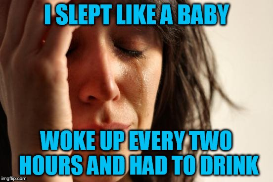 First World Problems Meme | I SLEPT LIKE A BABY WOKE UP EVERY TWO HOURS AND HAD TO DRINK | image tagged in memes,first world problems | made w/ Imgflip meme maker