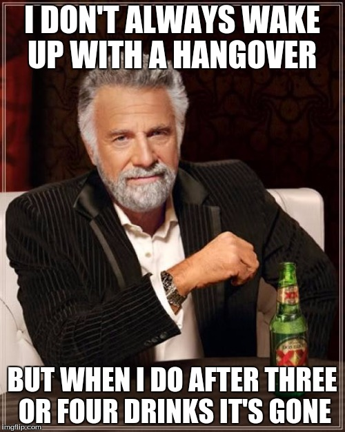 The Most Interesting Man In The World Meme | I DON'T ALWAYS WAKE UP WITH A HANGOVER BUT WHEN I DO AFTER THREE OR FOUR DRINKS IT'S GONE | image tagged in memes,the most interesting man in the world | made w/ Imgflip meme maker
