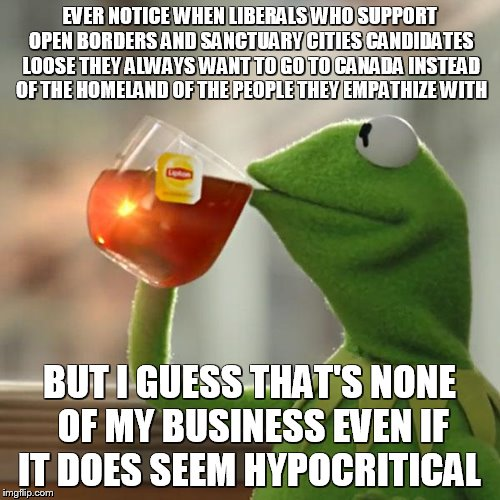 and maybe subtly racist | EVER NOTICE WHEN LIBERALS WHO SUPPORT OPEN BORDERS AND SANCTUARY CITIES CANDIDATES LOOSE THEY ALWAYS WANT TO GO TO CANADA INSTEAD OF THE HOM | image tagged in memes,but thats none of my business,kermit the frog | made w/ Imgflip meme maker