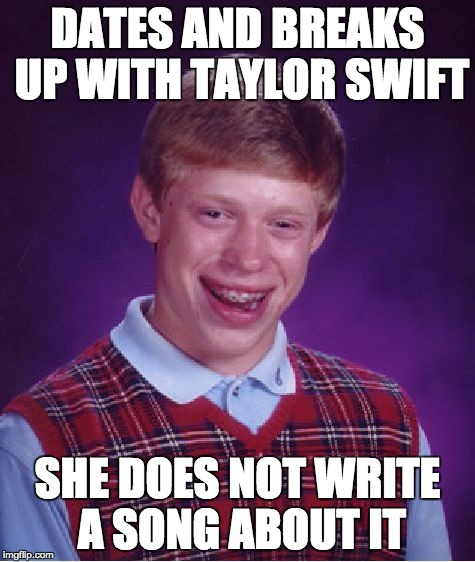 Bad Luck Brian Meme | DATES AND BREAKS UP WITH TAYLOR SWIFT SHE DOES NOT WRITE A SONG ABOUT IT | image tagged in memes,bad luck brian | made w/ Imgflip meme maker