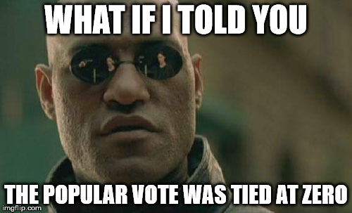 Matrix Morpheus Meme | WHAT IF I TOLD YOU THE POPULAR VOTE WAS TIED AT ZERO | image tagged in memes,matrix morpheus | made w/ Imgflip meme maker