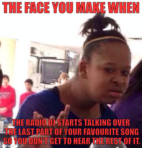 why do they do it? what is the point of cutting off the last 30 seconds of a decent song to start talking about shit? | THE FACE YOU MAKE WHEN THE RADIO DJ STARTS TALKING OVER THE LAST PART OF YOUR FAVOURITE SONG SO YOU DON'T GET TO HEAR THE REST OF IT. | image tagged in memes,black girl wat | made w/ Imgflip meme maker