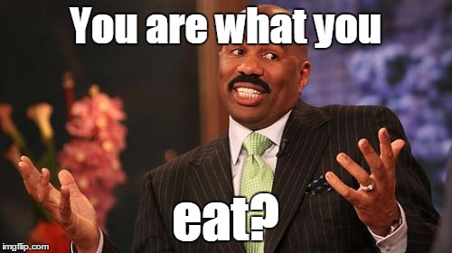 Steve Harvey Meme | You are what you eat? | image tagged in memes,steve harvey | made w/ Imgflip meme maker