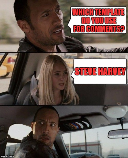 The Rock Driving Meme | WHICH TEMPLATE DO YOU USE FOR COMMENTS? STEVE HARVEY | image tagged in memes,the rock driving | made w/ Imgflip meme maker