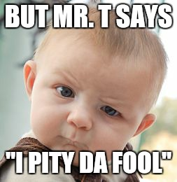 "Skeptical Baby Meme | BUT MR. T SAYS ""I PITY DA FOOL"" 
