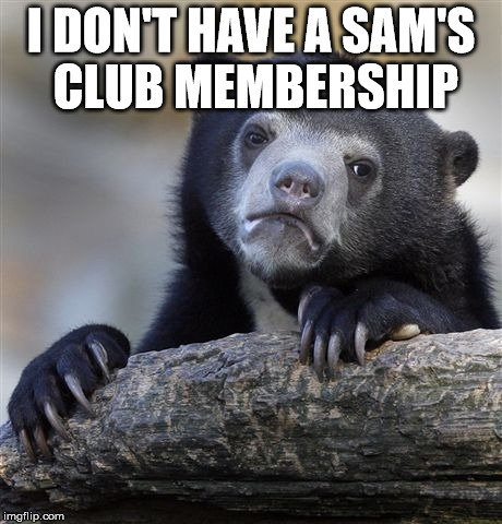 Confession Bear Meme | I DON'T HAVE A SAM'S CLUB MEMBERSHIP | image tagged in memes,confession bear | made w/ Imgflip meme maker