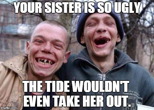 Your sister is so ugly... | YOUR SISTER IS SO UGLY THE TIDE WOULDN'T EVEN TAKE HER OUT. | image tagged in memes,ugly twins | made w/ Imgflip meme maker