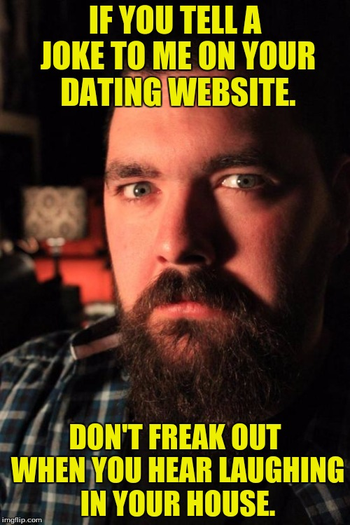 What is that dude staring at? | IF YOU TELL A JOKE TO ME ON YOUR DATING WEBSITE. DON'T FREAK OUT WHEN YOU HEAR LAUGHING IN YOUR HOUSE. | image tagged in memes,dating site murderer,house,dank memes,funny memes | made w/ Imgflip meme maker