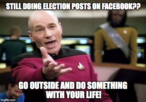 Picard Wtf Meme | STILL DOING ELECTION POSTS ON FACEBOOK?? GO OUTSIDE AND DO SOMETHING WITH YOUR LIFE! | image tagged in memes,picard wtf | made w/ Imgflip meme maker