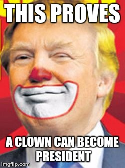 Donald Trump the Clown |  THIS PROVES; A CLOWN CAN BECOME PRESIDENT | image tagged in donald trump the clown | made w/ Imgflip meme maker
