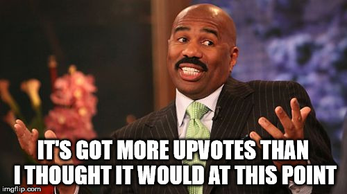 Steve Harvey Meme | IT'S GOT MORE UPVOTES THAN I THOUGHT IT WOULD AT THIS POINT | image tagged in memes,steve harvey | made w/ Imgflip meme maker