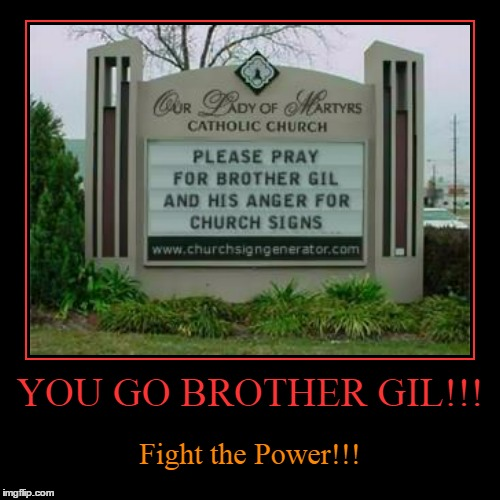 martyr yourself if need be! | YOU GO BROTHER GIL!!! | Fight the Power!!! | image tagged in funny,demotivationals,religion,church,vandalism,memes | made w/ Imgflip demotivational maker