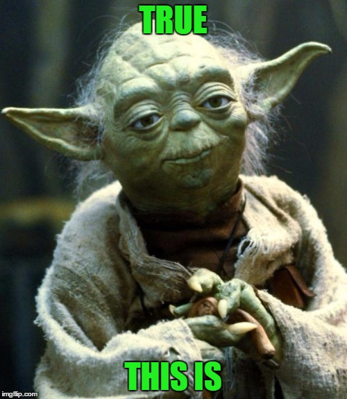 Star Wars Yoda Meme | TRUE THIS IS | image tagged in memes,star wars yoda | made w/ Imgflip meme maker