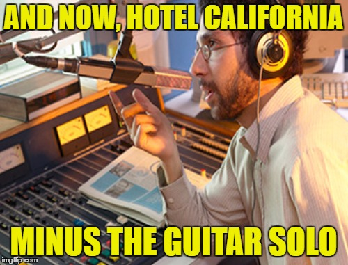 AND NOW, HOTEL CALIFORNIA MINUS THE GUITAR SOLO | made w/ Imgflip meme maker