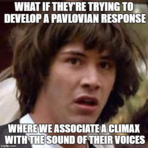 Conspiracy Keanu Meme | WHAT IF THEY'RE TRYING TO DEVELOP A PAVLOVIAN RESPONSE WHERE WE ASSOCIATE A CLIMAX WITH THE SOUND OF THEIR VOICES | image tagged in memes,conspiracy keanu | made w/ Imgflip meme maker