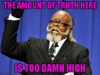 Too Damn High Meme | THE AMOUNT OF TRUTH HERE IS TOO DAMN HIGH | image tagged in memes,too damn high | made w/ Imgflip meme maker