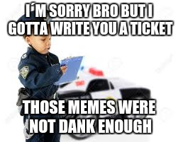 I´M SORRY BRO BUT I GOTTA WRITE YOU A TICKET THOSE MEMES WERE NOT DANK ENOUGH | made w/ Imgflip meme maker