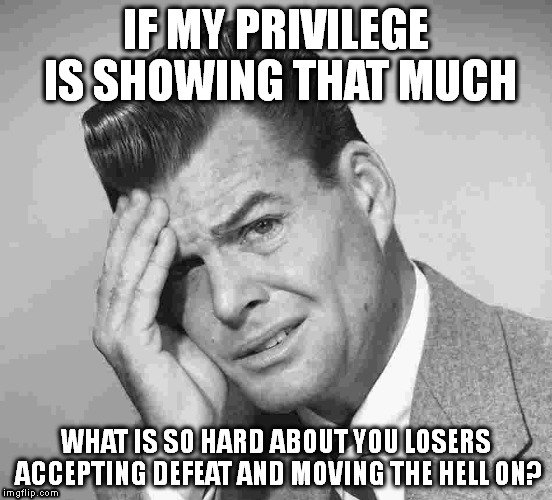 IF MY PRIVILEGE IS SHOWING THAT MUCH WHAT IS SO HARD ABOUT YOU LOSERS ACCEPTING DEFEAT AND MOVING THE HELL ON? | image tagged in white privilege,white people | made w/ Imgflip meme maker