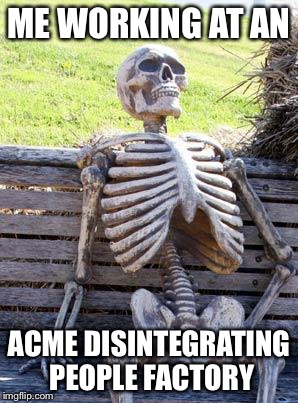 Waiting Skeleton Meme | ME WORKING AT AN ACME DISINTEGRATING PEOPLE FACTORY | image tagged in memes,waiting skeleton | made w/ Imgflip meme maker