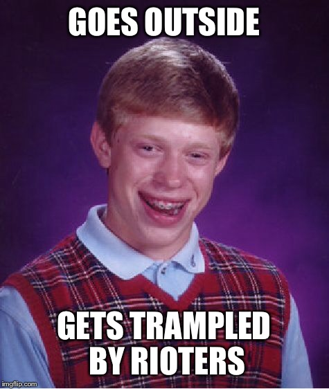 Bad Luck Brian Meme | GOES OUTSIDE GETS TRAMPLED BY RIOTERS | image tagged in memes,bad luck brian | made w/ Imgflip meme maker