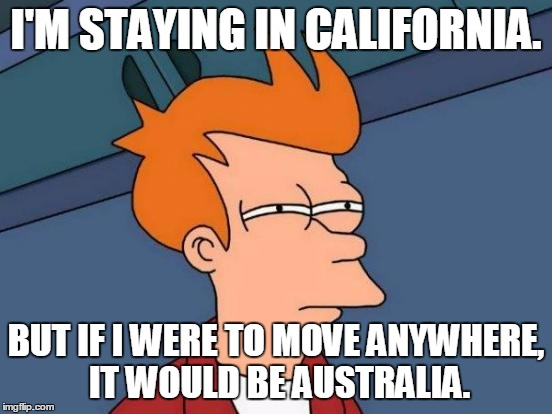 Futurama Fry Meme | I'M STAYING IN CALIFORNIA. BUT IF I WERE TO MOVE ANYWHERE, IT WOULD BE AUSTRALIA. | image tagged in memes,futurama fry | made w/ Imgflip meme maker