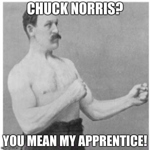 Overly Manly Man Meme | CHUCK NORRIS? YOU MEAN MY APPRENTICE! | image tagged in memes,overly manly man | made w/ Imgflip meme maker