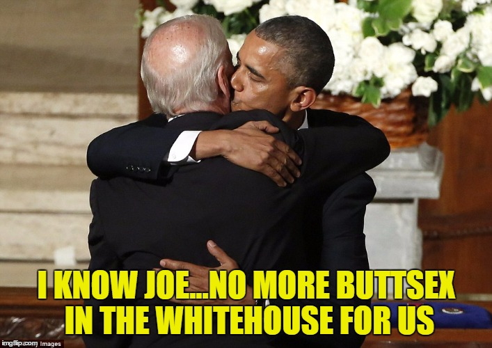 I KNOW JOE...NO MORE BUTTSEX IN THE WHITEHOUSE FOR US | made w/ Imgflip meme maker