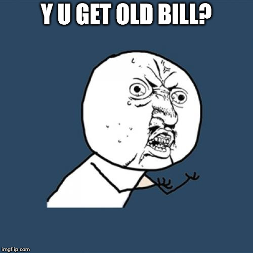 Y U No Meme | Y U GET OLD BILL? | image tagged in memes,y u no | made w/ Imgflip meme maker